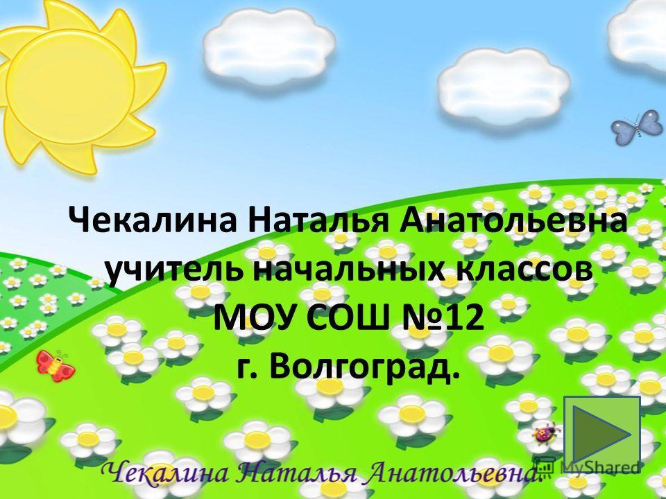 Чекалина Наталья Анатольевна учитель начальных классов МОУ СОШ 12 г. Волгоград.