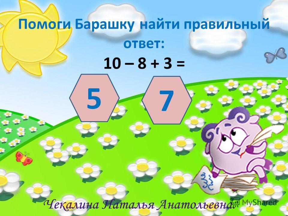 Помоги Барашку найти правильный ответ: 10 – 8 + 3 = 5 7