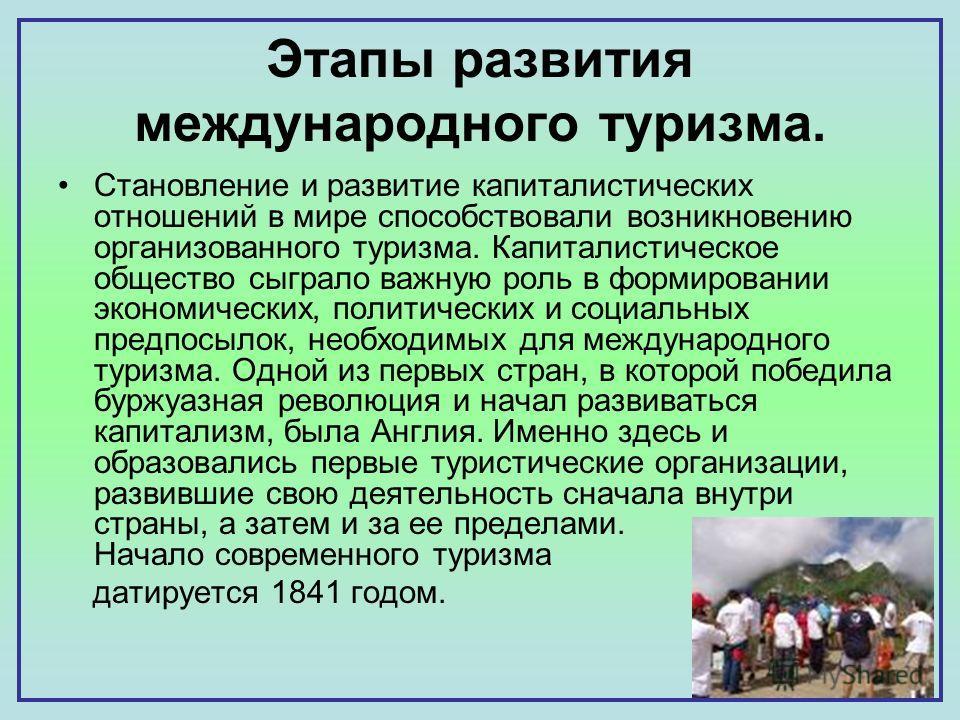 Этапы развития международного туризма. Становление и развитие капиталистических отношений в мире способствовали возникновению организованного туризма. Капиталистическое общество сыграло важную роль в формировании экономических, политических и социаль