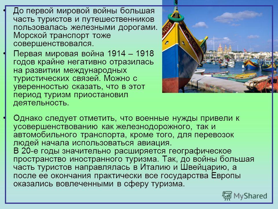 До первой мировой войны большая часть туристов и путешественников пользовалась железными дорогами. Морской транспорт тоже совершенствовался. Первая мировая война 1914 – 1918 годов крайне негативно отразилась на развитии международных туристических св