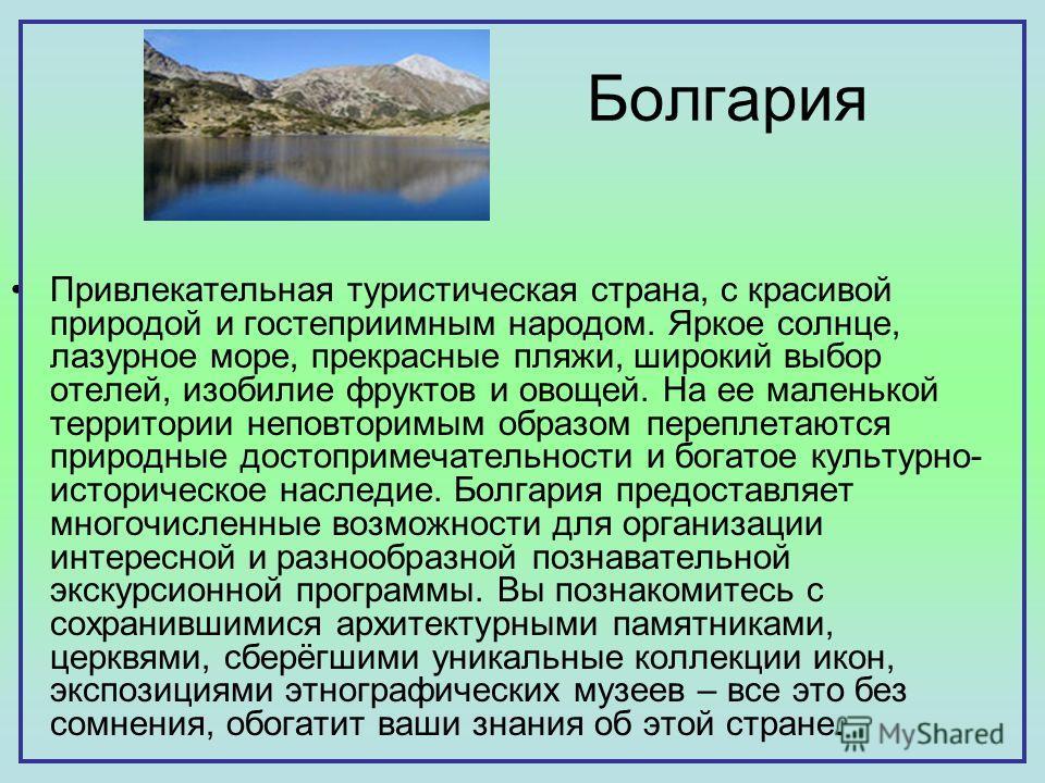 Болгария Привлекательная туристическая страна, с красивой природой и гостеприимным народом. Яркое солнце, лазурное море, прекрасные пляжи, широкий выбор отелей, изобилие фруктов и овощей. На ее маленькой территории неповторимым образом переплетаются