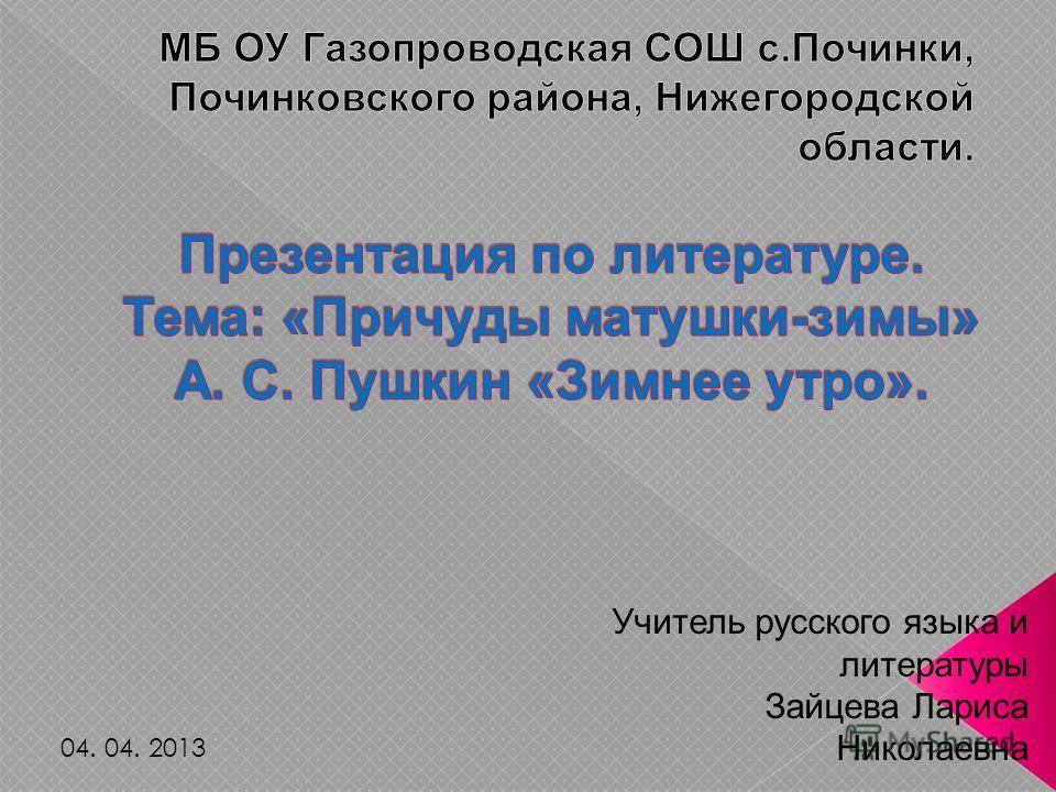 Учитель русского языка и литературы Зайцева Лариса Николаевна 04. 04. 2013
