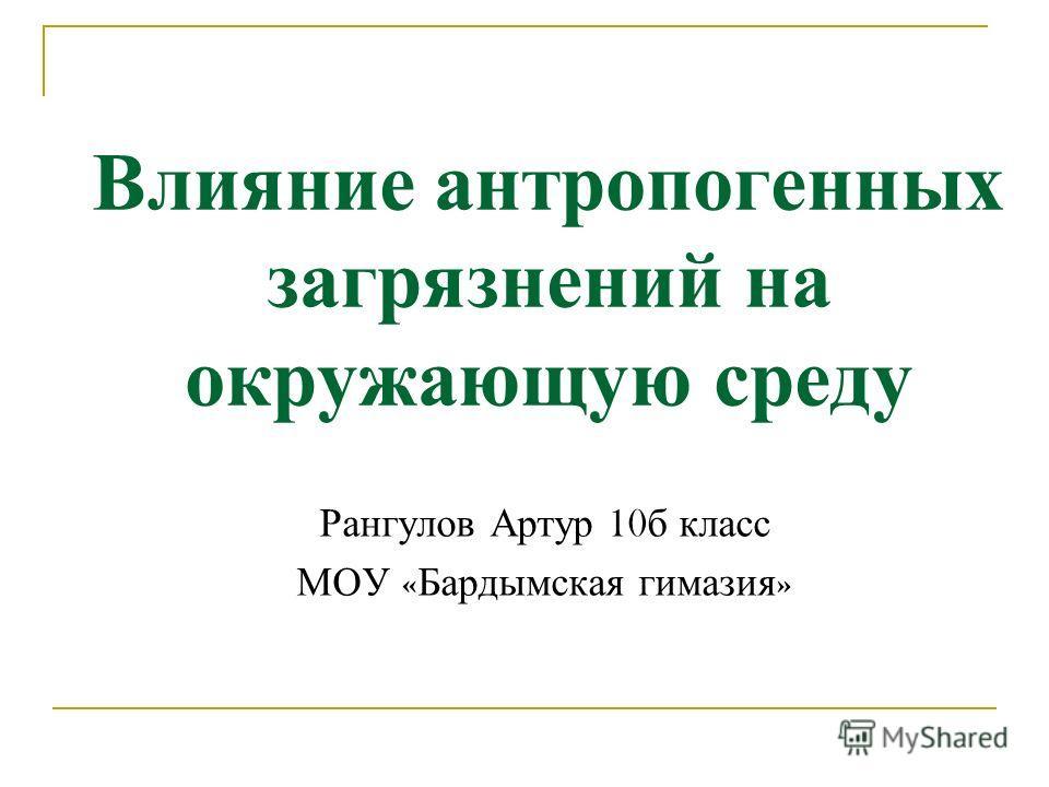 Влияние антропогенных загрязнений на окружающую среду Рангулов Артур 10 б класс МОУ « Бардымская гимазия »