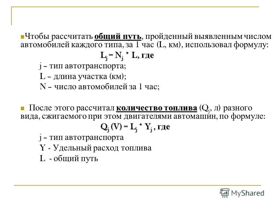 общий путь Чтобы рассчитать общий путь, пройденный выявленным числом автомобилей каждого типа, за 1 час (L, км ), использовал формулу : L j = N j * L, где j – тип автотранспорта ; L – длина участка ( км ); N – число автомобилей за 1 час ; количество