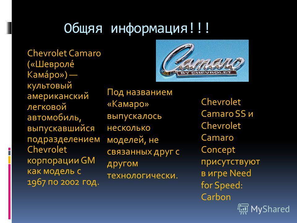 Общяя информация!!! Chevrolet Camaro («Шевроле́ Кама́ро») культовый американский легковой автомобиль, выпускавшийся подразделением Chevrolet корпорации GM как модель с 1967 по 2002 год. Под названием «Камаро» выпускалось несколько моделей, не связанн