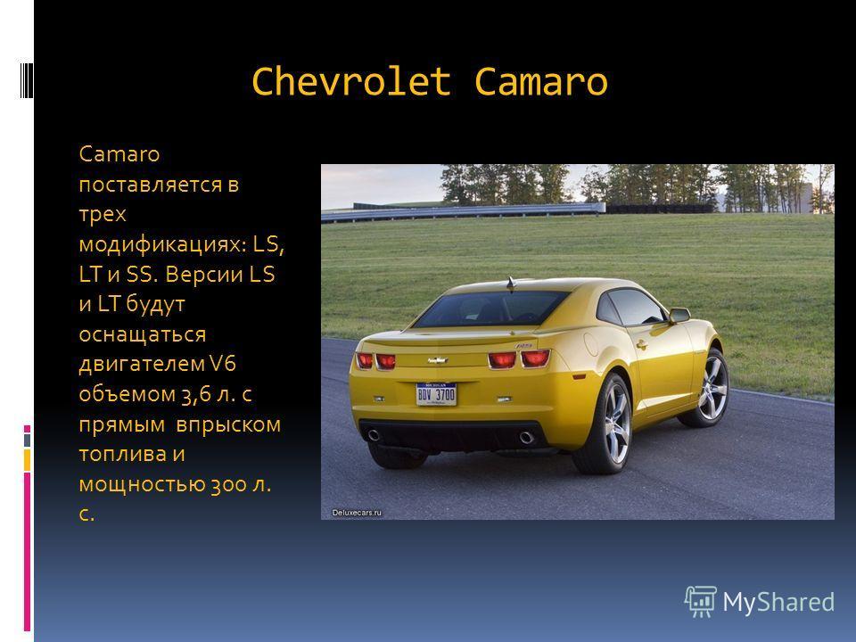Chevrolet Camaro Camaro поставляется в трех модификациях: LS, LT и SS. Версии LS и LT будут оснащаться двигателем V6 объемом 3,6 л. с прямым впрыском топлива и мощностью 300 л. с.