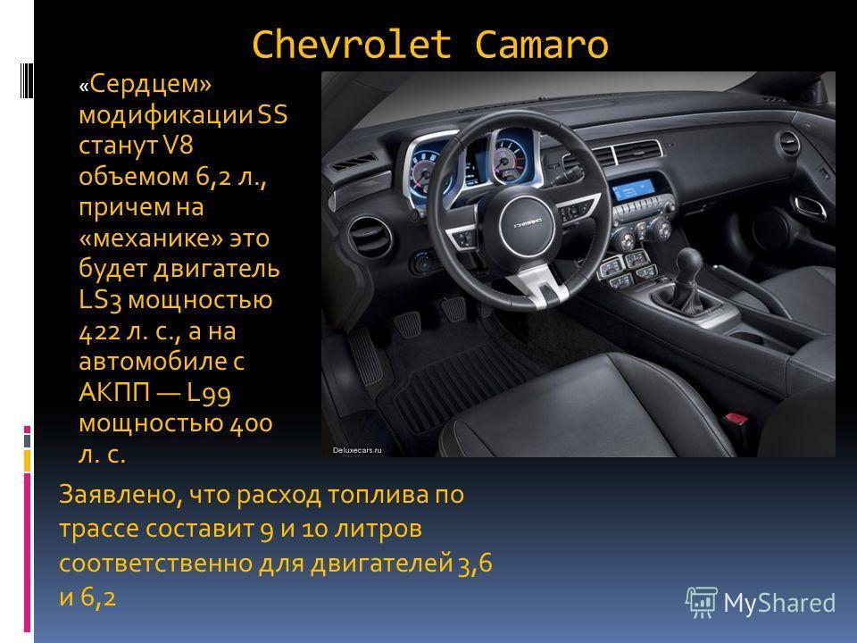 Chevrolet Camaro « Сердцем» модификации SS станут V8 объемом 6,2 л., причем на «механике» это будет двигатель LS3 мощностью 422 л. с., а на автомобиле с АКПП L99 мощностью 400 л. с. Заявлено, что расход топлива по трассе составит 9 и 10 литров соотве