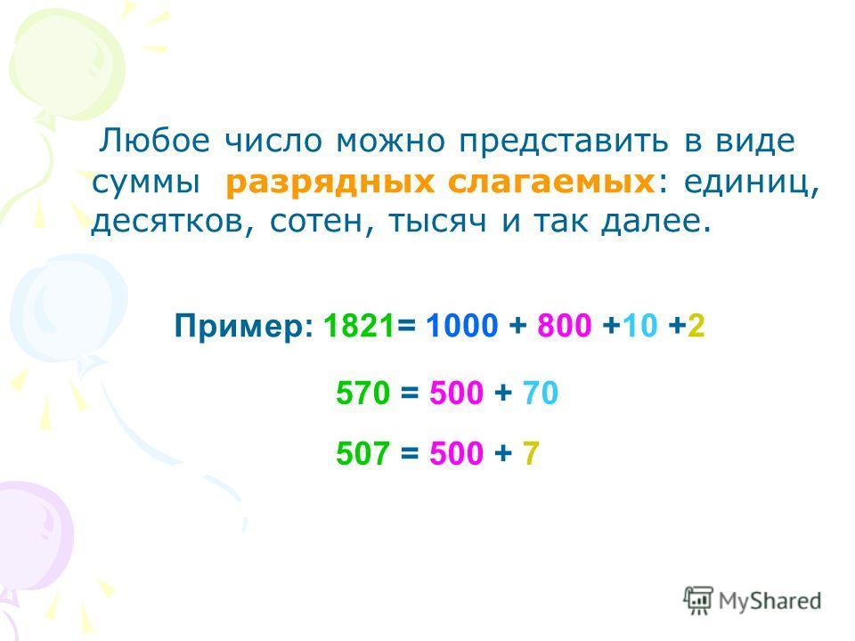 Любое число можно представить в виде суммы разрядных слагаемых: единиц, десятков, сотен, тысяч и так далее. Пример: 1821= 1000 + 800 +10 +2 570 = 500 + 70 507 = 500 + 7