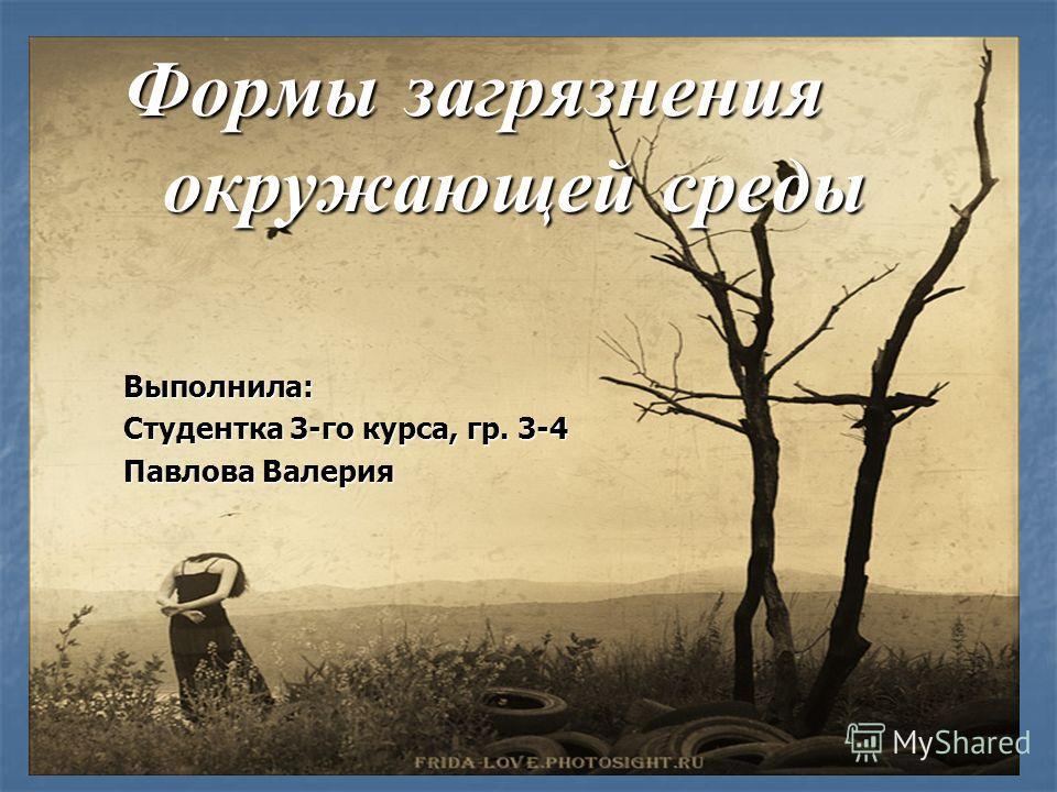 Формы загрязнения окружающей среды Выполнила: Студентка 3-го курса, гр. 3-4 Павлова Валерия