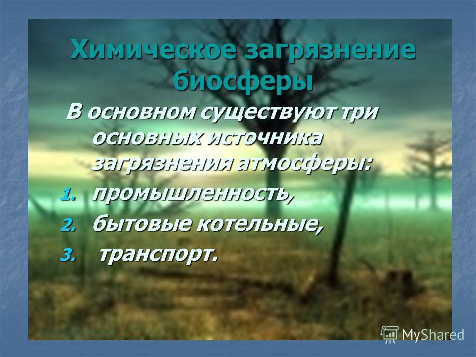 Химическое загрязнение биосферы В основном существуют три основных источника загрязнения атмосферы: В основном существуют три основных источника загрязнения атмосферы: 1. промышленность, 2. бытовые котельные, 3. транспорт.