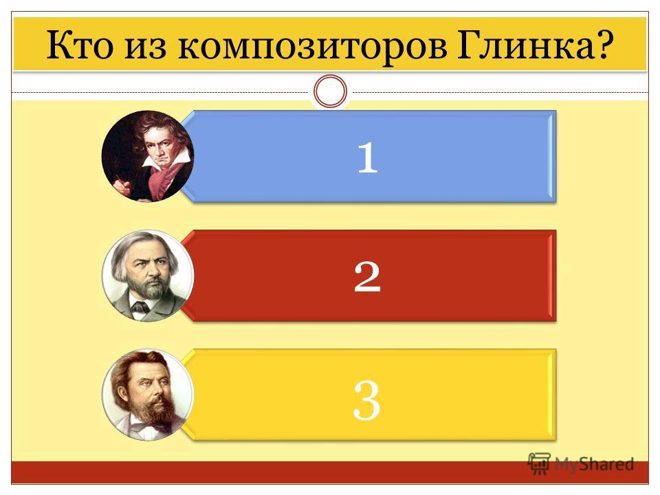 Кто из композиторов Глинка? 1 2 3