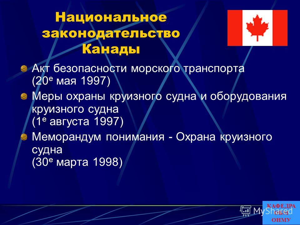 Национальное законодательство Канады Акт безопасности морского транспорта (20 е мая 1997) Меры охраны круизного судна и оборудования круизного судна (1 е августа 1997) Меморандум понимания - Охрана круизного судна (30 е марта 1998) КАФЕДРА ОБМ ОНМУ