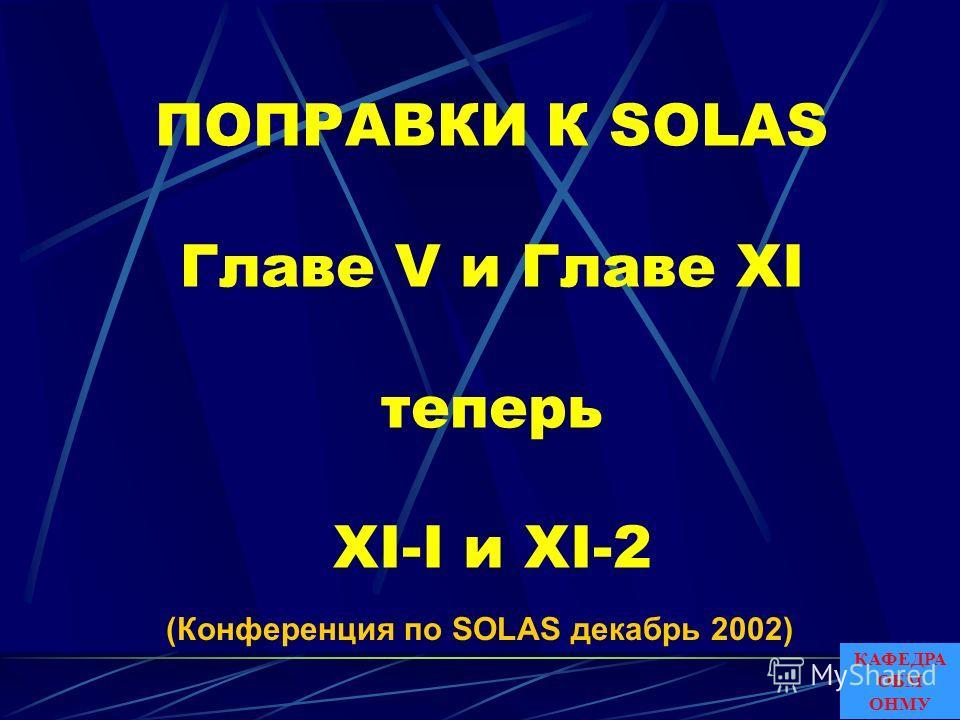 ПОПРАВКИ К SOLAS Главе V и Главе XI теперь XI-I и XI-2 (Конференция по SOLAS декабрь 2002) КАФЕДРА ОБМ ОНМУ
