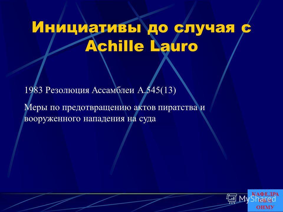Инициативы до случая с Achille Lauro 1983 Резолюция Ассамблеи A.545(13) Меры по предотвращению актов пиратства и вооруженного нападения на суда КАФЕДРА ОБМ ОНМУ