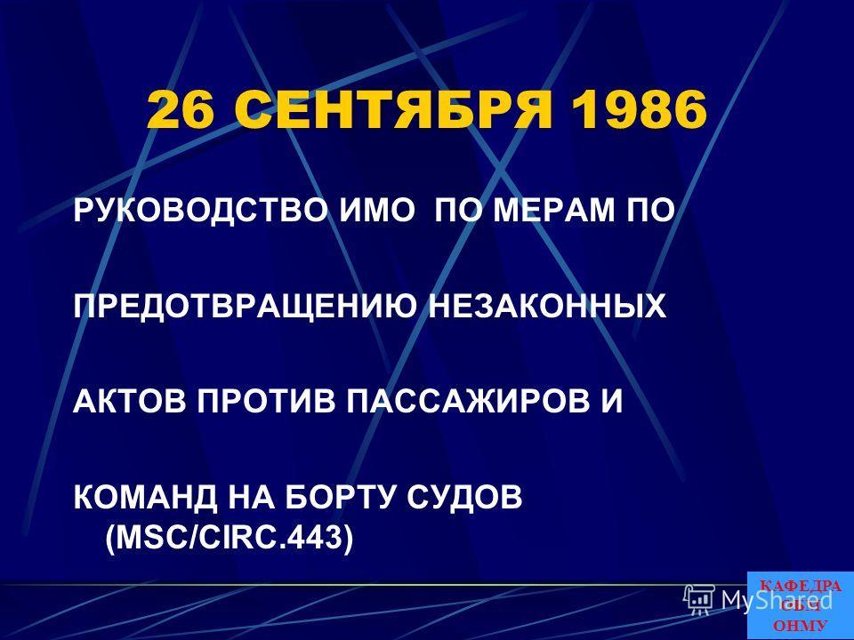 26 СЕНТЯБРЯ 1986 РУКОВОДСТВО ИMO ПО МЕРАМ ПО ПРЕДОТВРАЩЕНИЮ НЕЗАКОННЫХ АКТОВ ПРОТИВ ПАССАЖИРОВ И КОМАНД НА БОРТУ СУДОВ (MSC/CIRC.443) КАФЕДРА ОБМ ОНМУ