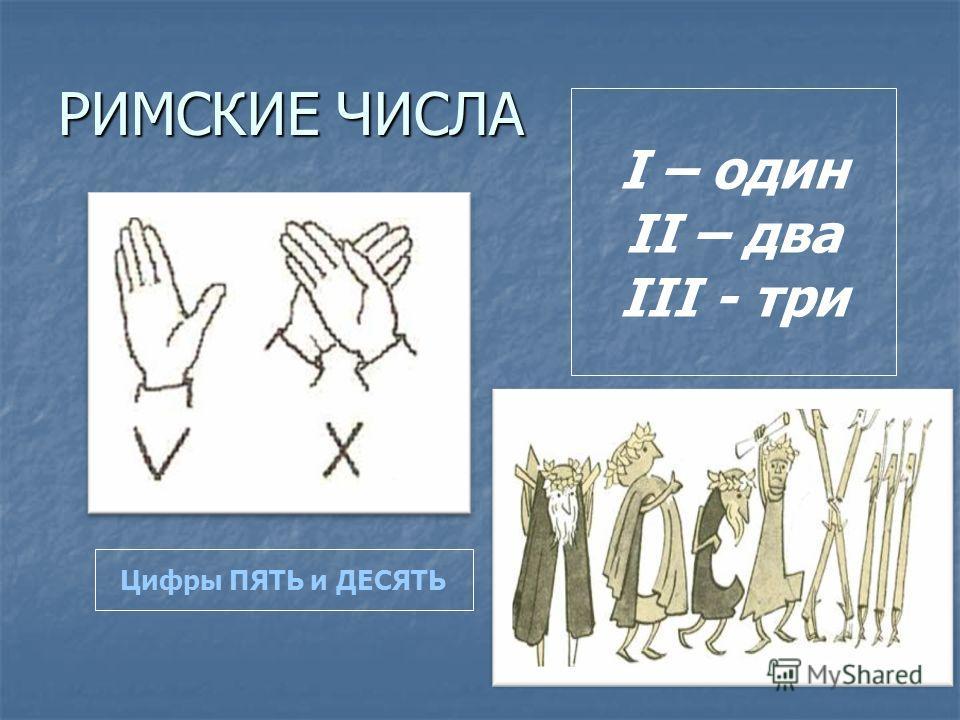РИМСКИЕ ЧИСЛА I – один II – два III - три Цифры ПЯТЬ и ДЕСЯТЬ