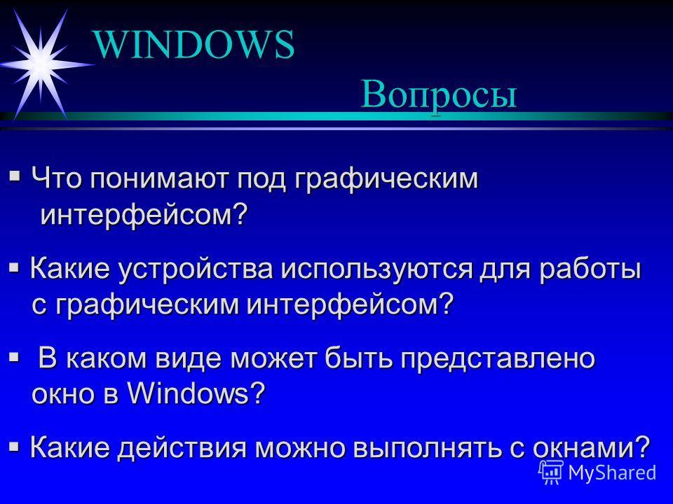 WINDOWS Вопросы Что понимают под графическим интерфейсом? Что понимают под графическим интерфейсом? Какие устройства используются для работы с графическим интерфейсом? Какие устройства используются для работы с графическим интерфейсом? В каком виде м