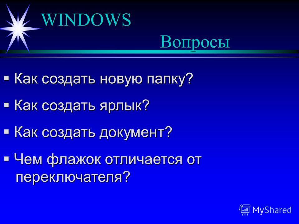 WINDOWS Вопросы Как создать новую папку? Как создать новую папку? Как создать ярлык? Как создать ярлык? Как создать документ? Как создать документ? Чем флажок отличается от переключателя? Чем флажок отличается от переключателя?