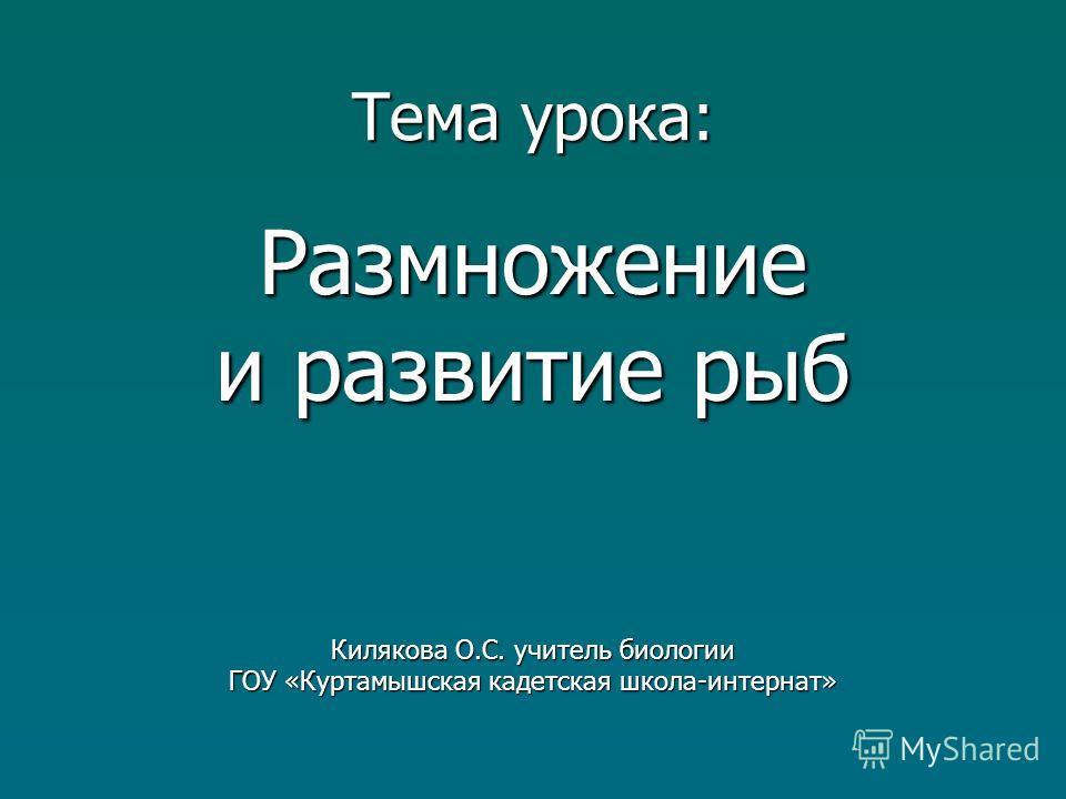 Тема урока: Размножение и развитие рыб Килякова О.С. учитель биологии ГОУ «Куртамышская кадетская школа-интернат»