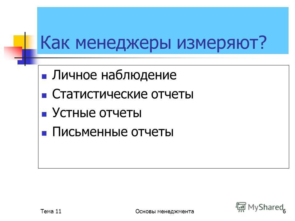Тема 11Основы менеджмента6 Как менеджеры измеряют? Личное наблюдение Статистические отчеты Устные отчеты Письменные отчеты