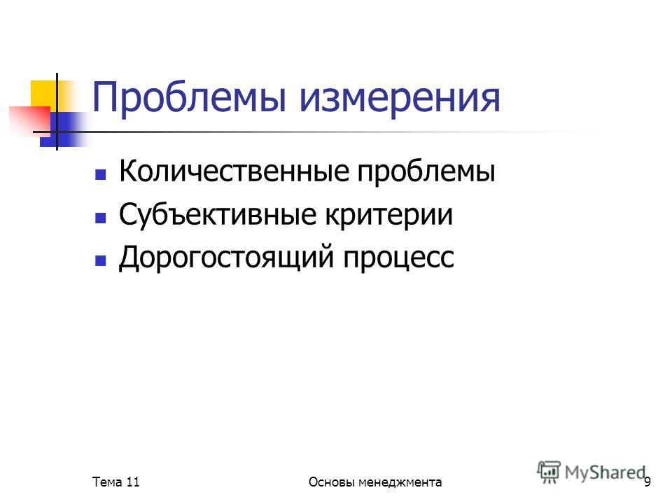 Тема 11Основы менеджмента9 Проблемы измерения Количественные проблемы Субъективные критерии Дорогостоящий процесс