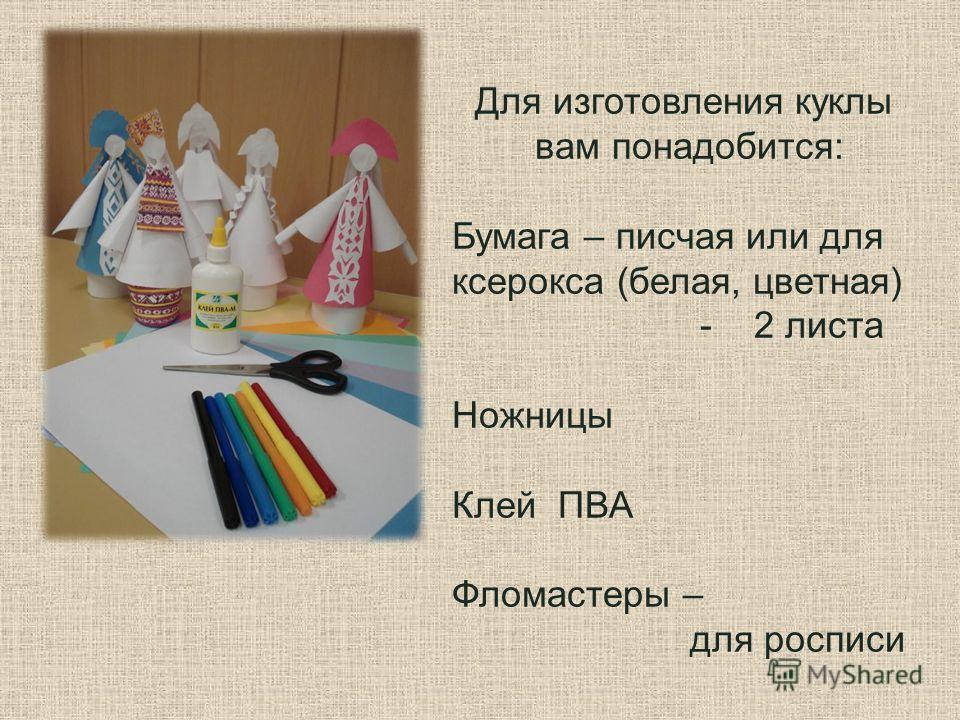 Для изготовления куклы вам понадобится: Бумага – писчая или для ксерокса (белая, цветная) - 2 листа Ножницы Клей ПВА Фломастеры – для росписи