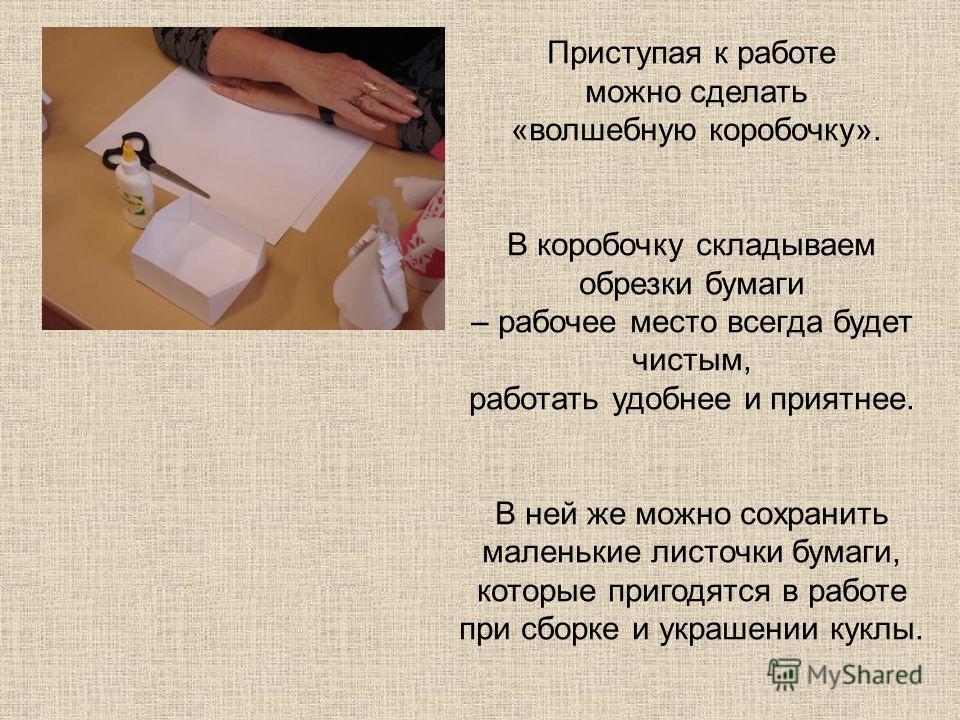 Приступая к работе можно сделать «волшебную коробочку». В коробочку складываем обрезки бумаги – рабочее место всегда будет чистым, работать удобнее и приятнее. В ней же можно сохранить маленькие листочки бумаги, которые пригодятся в работе при сборке