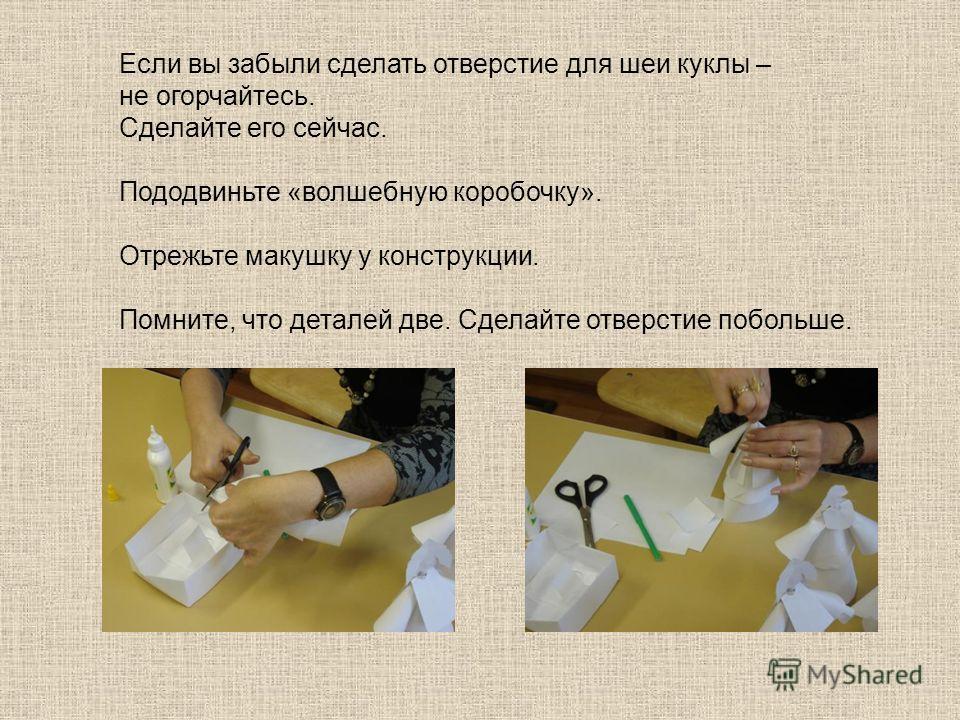 Если вы забыли сделать отверстие для шеи куклы – не огорчайтесь. Сделайте его сейчас. Пододвиньте «волшебную коробочку». Отрежьте макушку у конструкции. Помните, что деталей две. Сделайте отверстие побольше.