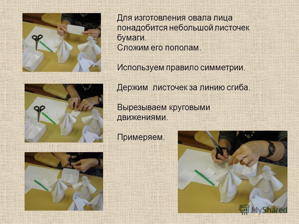 Для изготовления овала лица понадобится небольшой листочек бумаги. Сложим его пополам. Используем правило симметрии. Держим листочек за линию сгиба. Вырезываем круговыми движениями. Примеряем.