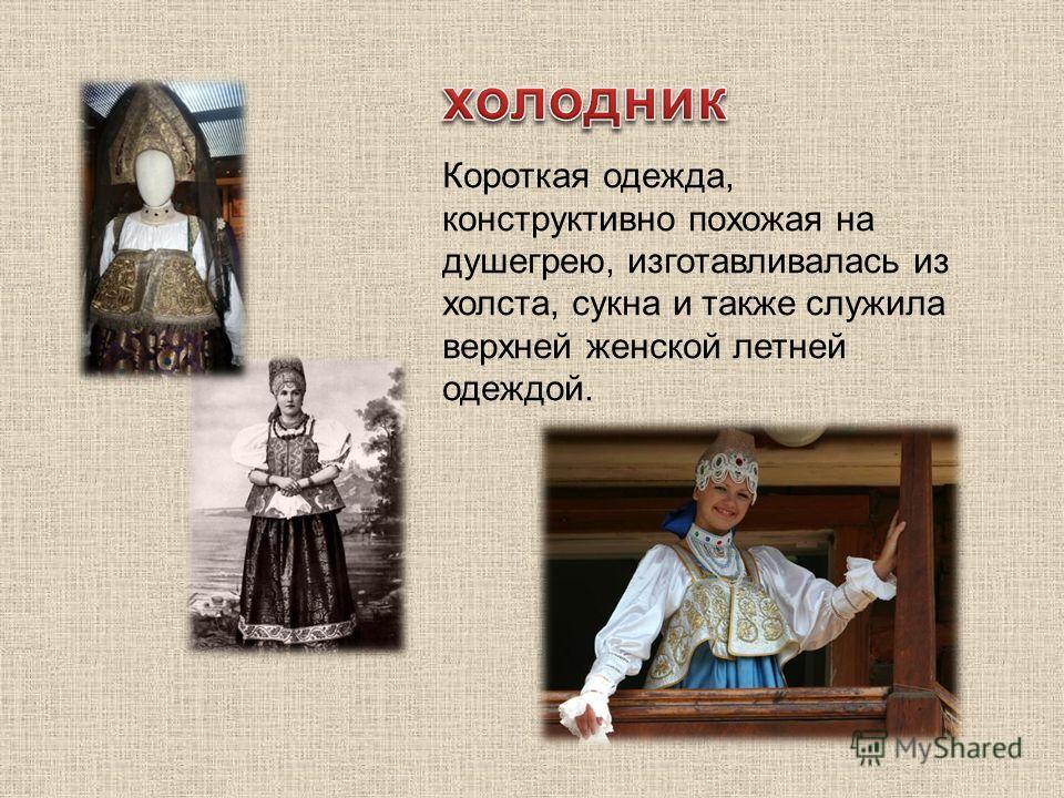 Короткая одежда, конструктивно похожая на душегрею, изготавливалась из холста, сукна и также служила верхней женской летней одеждой.