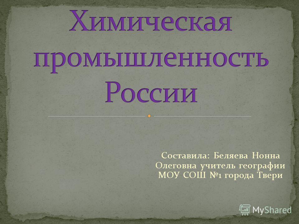 Составила: Беляева Нонна Олеговна учитель географии МОУ СОШ 1 города Твери