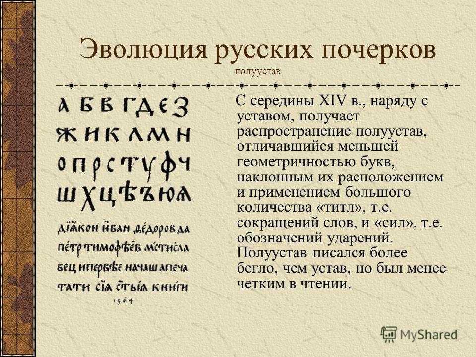 Эволюция русских почерков полуустав С середины XIV в., наряду с уставом, получает распространение полуустав, отличавшийся меньшей геометричностью букв, наклонным их расположением и применением большого количества «титл», т.е. сокращений слов, и «сил»