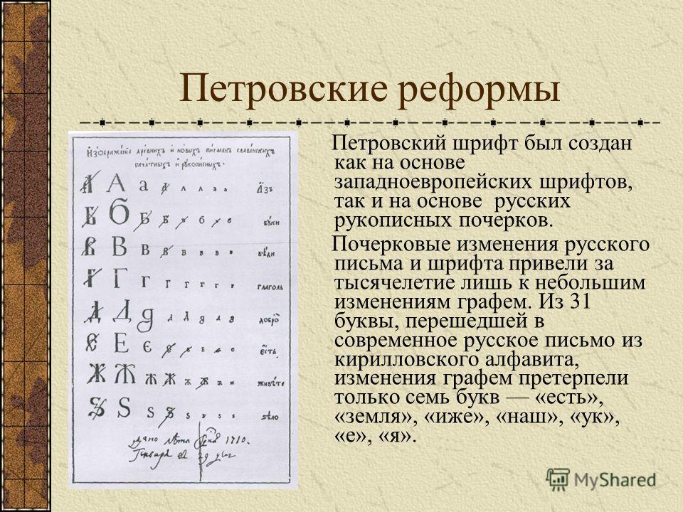 Петровские реформы Петровский шрифт был создан как на основе западноевропейских шрифтов, так и на основе русских рукописных почерков. Почерковые изменения русского письма и шрифта привели за тысячелетие лишь к небольшим изменениям графем. Из 31 буквы