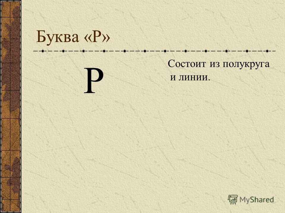 Буква «Р» Р Состоит из полукруга и линии.