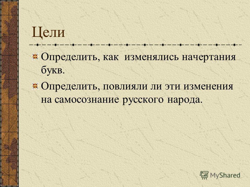 Цели Определить, как изменялись начертания букв. Определить, повлияли ли эти изменения на самосознание русского народа.