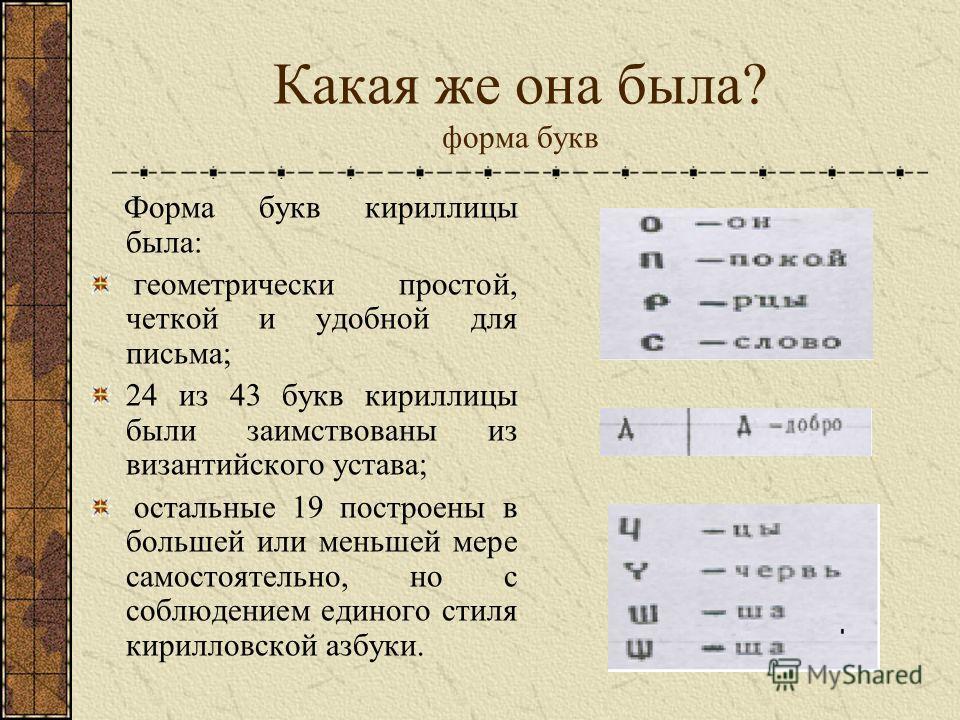 Какая же она была? форма букв Форма букв кириллицы была: геометрически простой, четкой и удобной для письма; 24 из 43 букв кириллицы были заимствованы из византийского устава; остальные 19 построены в большей или меньшей мере самостоятельно, но с соб