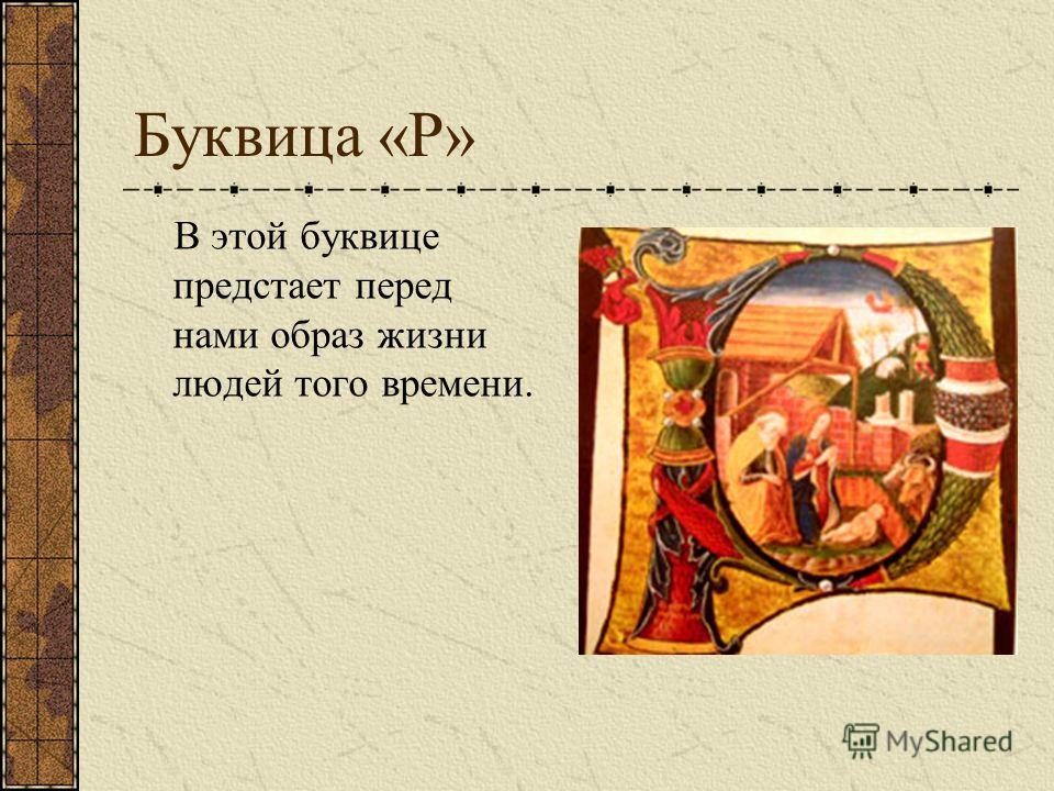 Буквица «Р» В этой буквице предстает перед нами образ жизни людей того времени.