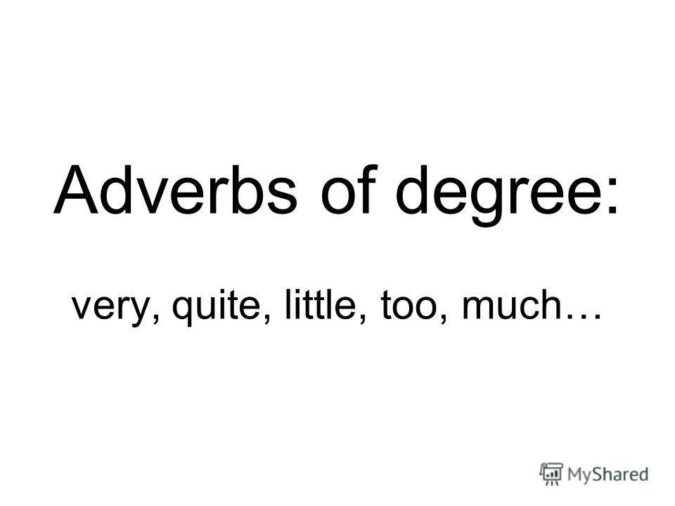 Adverbs of degree: very, quite, little, too, much…