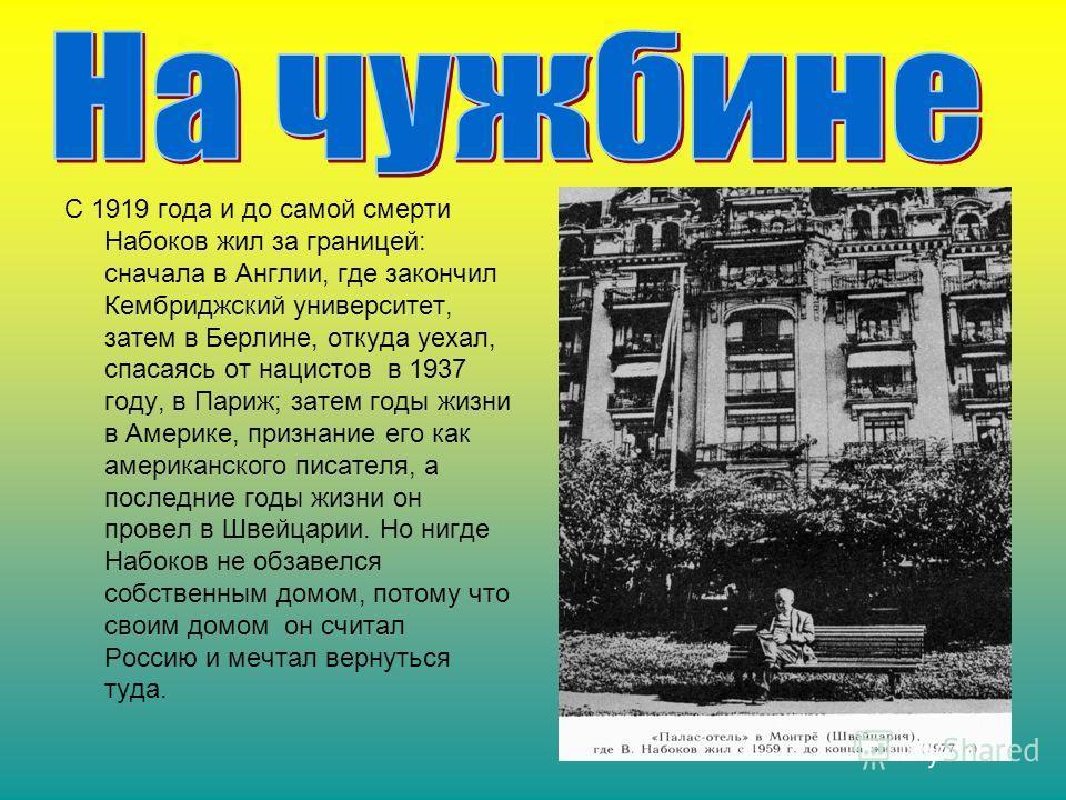 С 1919 года и до самой смерти Набоков жил за границей: сначала в Англии, где закончил Кембриджский университет, затем в Берлине, откуда уехал, спасаясь от нацистов в 1937 году, в Париж; затем годы жизни в Америке, признание его как американского писа