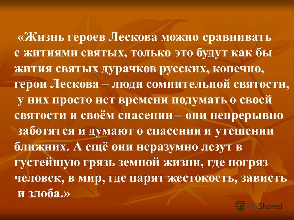 «Жизнь героев Лескова можно сравнивать с житиями святых, только это будут как бы жития святых дурачков русских, конечно, герои Лескова – люди сомнительной святости, у них просто нет времени подумать о своей святости и своём спасении – они непрерывно