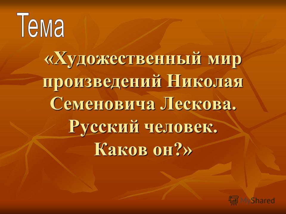 «Художественный мир произведений Николая Семеновича Лескова. Русский человек. Каков он?»