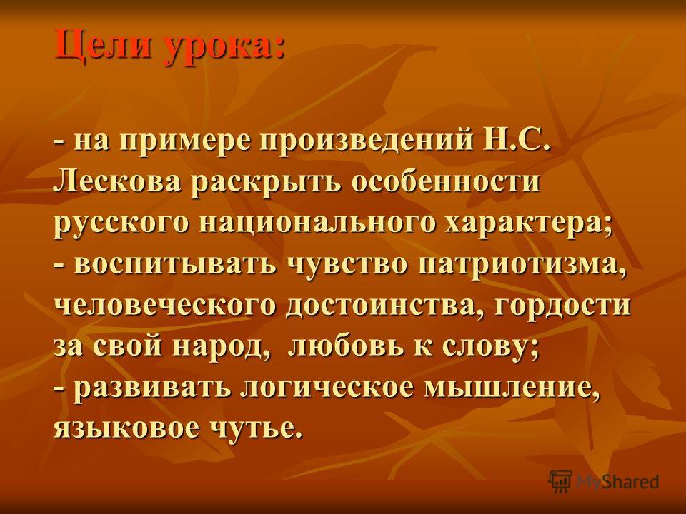 Цели урока: - на примере произведений Н.С. Лескова раскрыть особенности русского национального характера; - воспитывать чувство патриотизма, человеческого достоинства, гордости за свой народ, любовь к слову; - развивать логическое мышление, языковое