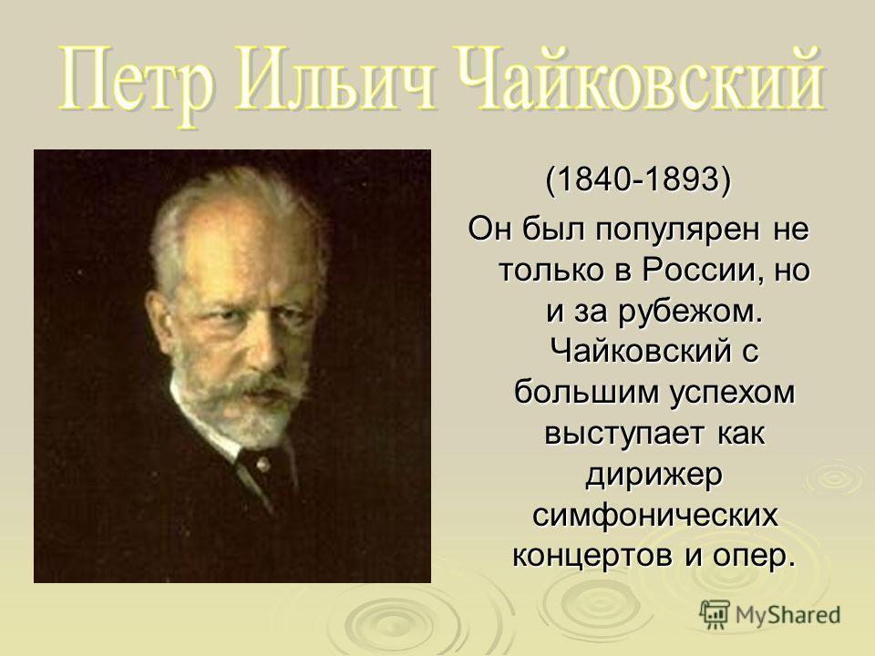 (1840-1893) Он был популярен не только в России, но и за рубежом. Чайковский с большим успехом выступает как дирижер симфонических концертов и опер.