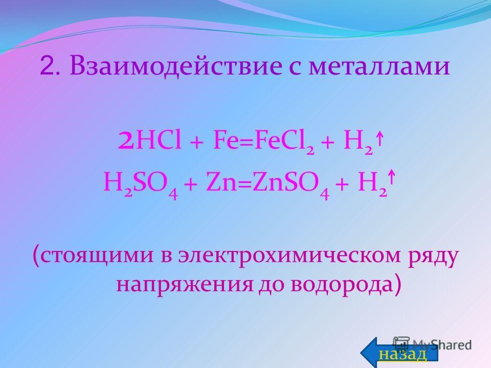 2. Взаимодействие с металлами 2 HCl + Fe=FeCl 2 + H 2 H 2 SO 4 + Zn=ZnSO 4 + H 2 ( стоящими в электрохимическом ряду напряжения до водорода ) назад