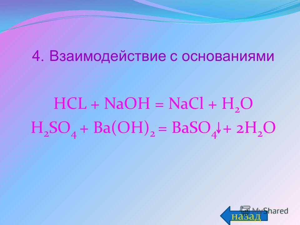 4. Взаимодействие с основаниями HCL + NaOH = NaCl + H 2 O H 2 SO 4 + Ba(OH) 2 = BaSO 4 + 2H 2 O назад