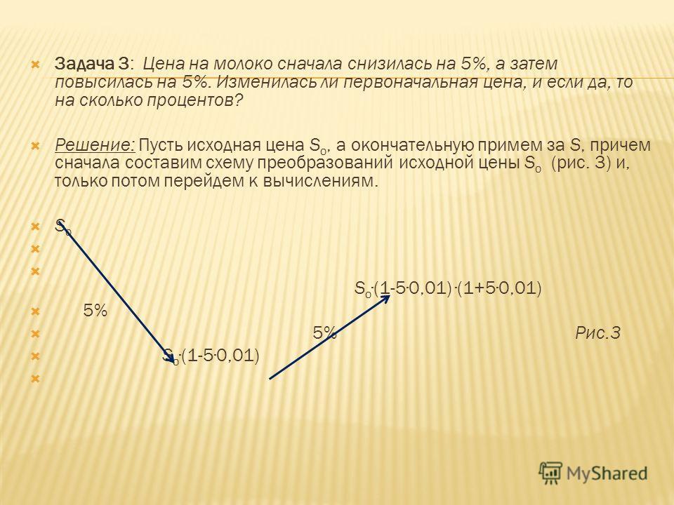 Задача 3: Цена на молоко сначала снизилась на 5%, а затем повысилась на 5%. Изменилась ли первоначальная цена, и если да, то на сколько процентов? Решение: Пусть исходная цена S о, а окончательную примем за S, причем сначала составим схему преобразов