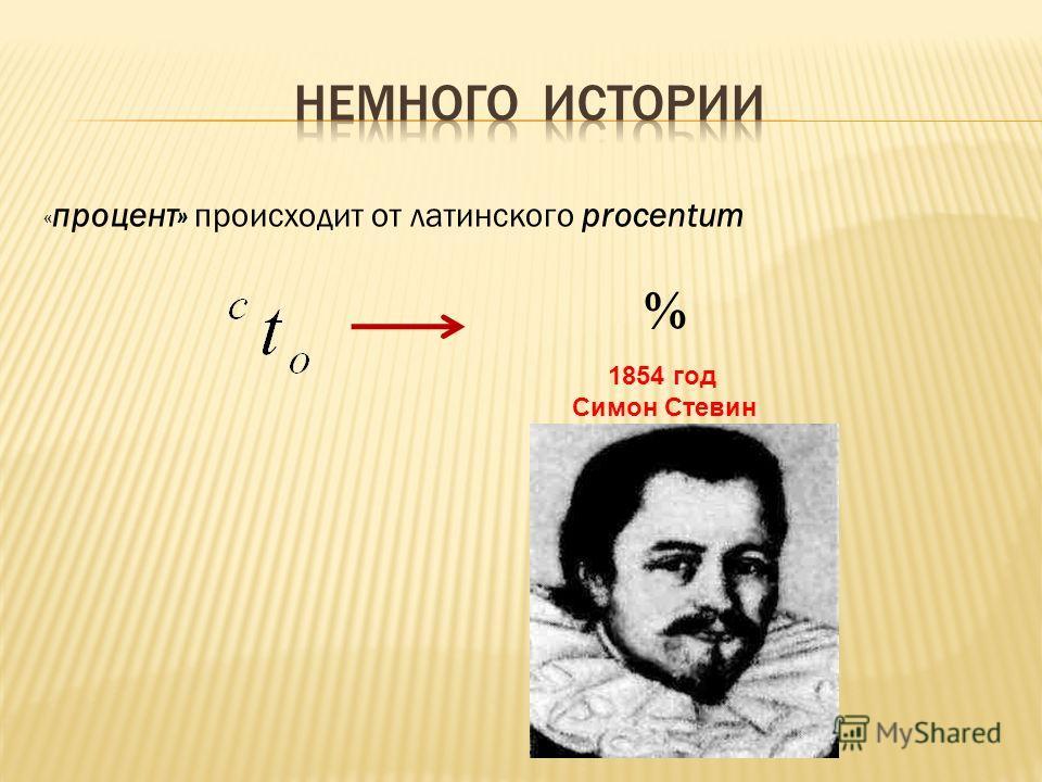 « процент» происходит от латинского procentum 1854 год Симон Стевин