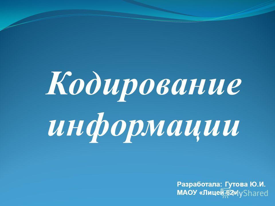 Кодирование информации Разработала: Гутова Ю.И. МАОУ «Лицей 62»