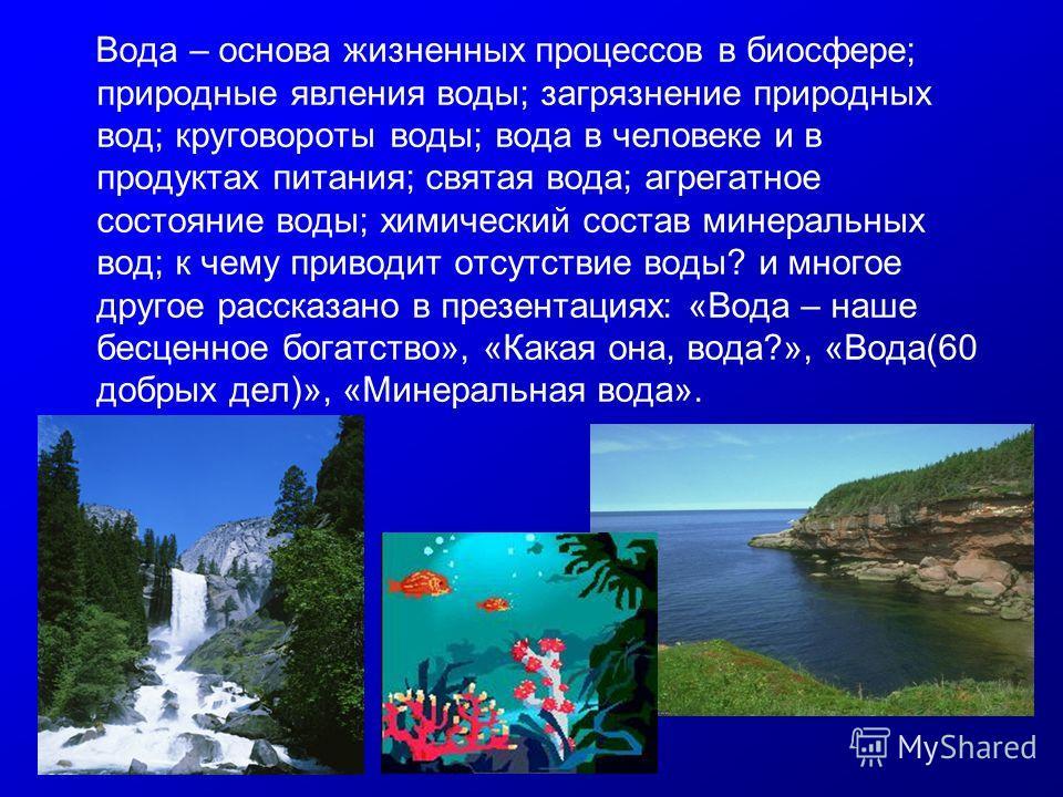 Вода – основа жизненных процессов в биосфере; природные явления воды; загрязнение природных вод; круговороты воды; вода в человеке и в продуктах питания; святая вода; агрегатное состояние воды; химический состав минеральных вод; к чему приводит отсут