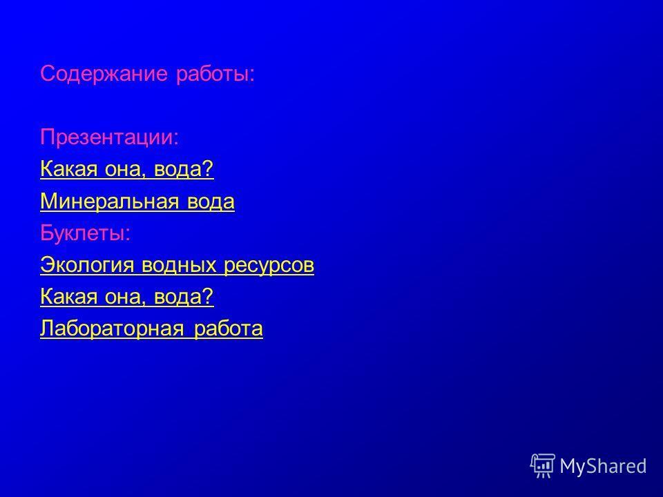 Содержание работы: Презентации: Какая она, вода? Минеральная вода Буклеты: Экология водных ресурсов Какая она, вода? Лабораторная работа
